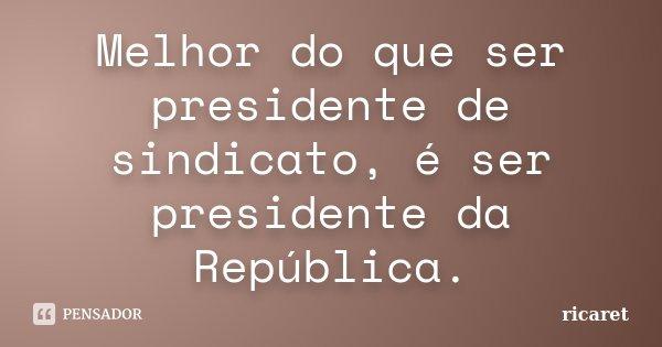 Melhor do que ser presidente de sindicato, é ser presidente da República.... Frase de ricaret.