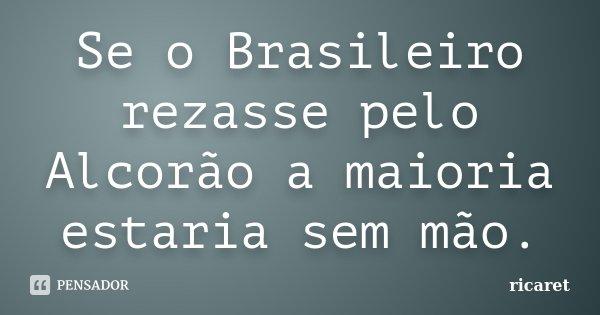 Se o Brasileiro rezasse pelo Alcorão a maioria estaria sem mão.... Frase de ricaret.