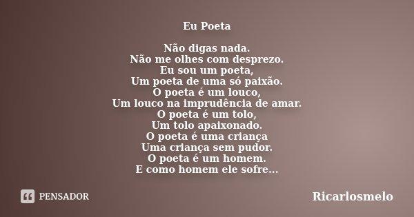 Eu Poeta Não digas nada. Não me olhes com desprezo. Eu sou um poeta, Um poeta de uma só paixão. O poeta é um louco, Um louco na imprudência de amar. O poeta é u... Frase de Ricarlosmelo.