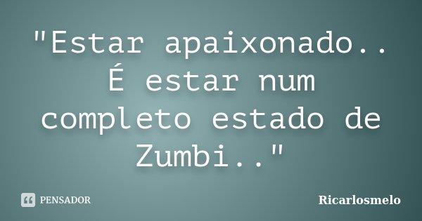 """Estar apaixonado.. É estar num completo estado de Zumbi..""... Frase de Ricarlosmelo."