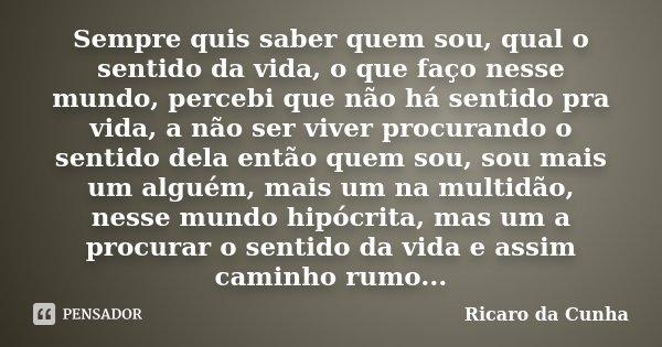 Sempre quis saber quem sou, qual o sentido da vida, o que faço nesse mundo, percebi que não há sentido pra vida, a não ser viver procurando o sentido dela então... Frase de Ricaro da Cunha.