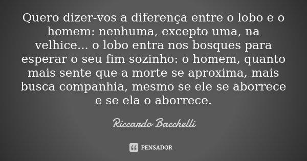 Quero dizer-vos a diferença entre o lobo e o homem: nenhuma, excepto uma, na velhice... o lobo entra nos bosques para esperar o seu fim sozinho: o homem, quanto... Frase de Riccardo Bacchelli.