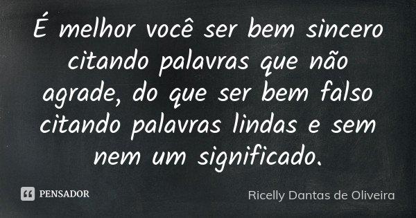 É melhor você ser bem sincero citando palavras que não agrade, do que ser bem falso citando palavras lindas e sem nem um significado.... Frase de Ricelly Dantas de Oliveira.