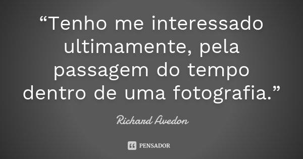 """""""Tenho me interessado ultimamente, pela passagem do tempo dentro de uma fotografia.""""... Frase de Richard Avedon."""