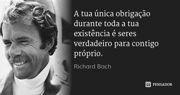 A tua única obrigação durante toda a tua existência é seres verdadeiro para contigo próprio.... Frase de Richard Bach.