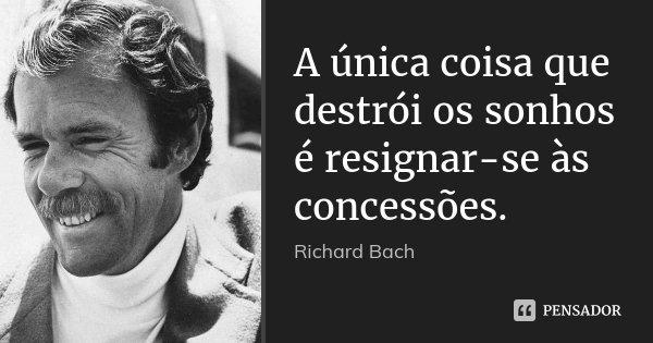 A única coisa que destrói os sonhos é resignar-se às concessões.... Frase de Richard Bach.