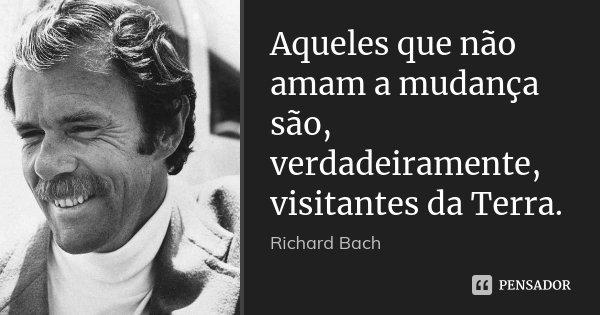 Aqueles que não amam a mudança são, verdadeiramente, visitantes da Terra.... Frase de Richard bach.