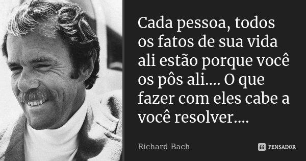 Cada pessoa, todos os fatos de sua vida ali estão porque você os pôs ali.... O que fazer com eles cabe a você resolver....... Frase de Richard Bach.