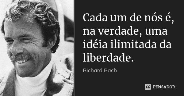 Cada um de nós é, na verdade, uma idéia ilimitada da liberdade.... Frase de Richard Bach.
