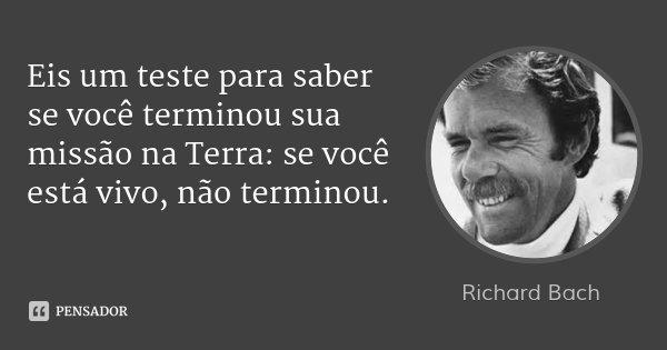 Eis um teste para saber se você terminou sua missão na Terra: se você está vivo, não terminou.... Frase de Richard Bach.
