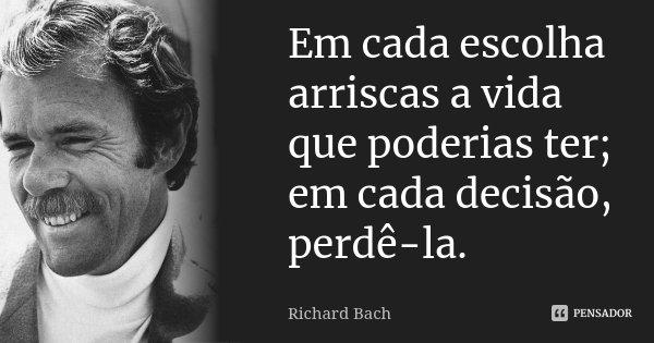 Em cada escolha arriscas a vida que poderias ter; em cada decisão, perdê-la.... Frase de Richard Bach.