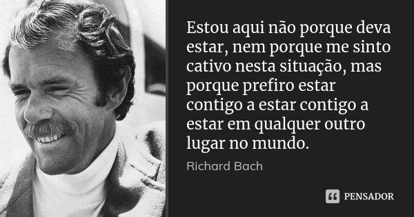 Estou aqui não porque deva estar, nem porque me sinto cativo nesta situação, mas porque prefiro estar contigo a estar contigo a estar em qualquer outro lugar no... Frase de Richard Bach.