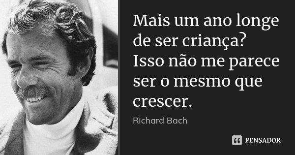 Mais um ano longe de ser criança? Isso não me parece ser o mesmo que crescer.... Frase de Richard Bach.