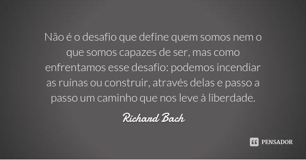 Não é o desafio que define quem somos nem o que somos capazes de ser, mas como enfrentamos esse desafio: podemos incendiar as ruínas ou construir, através delas... Frase de Richard Bach.