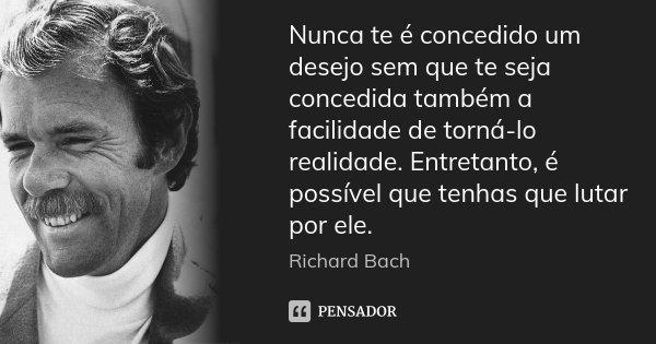 Nunca te é concedido um desejo sem que te seja concedida também a facilidade de torná-lo realidade. Entretanto, é possível que tenhas que lutar por ele.... Frase de Richard Bach.