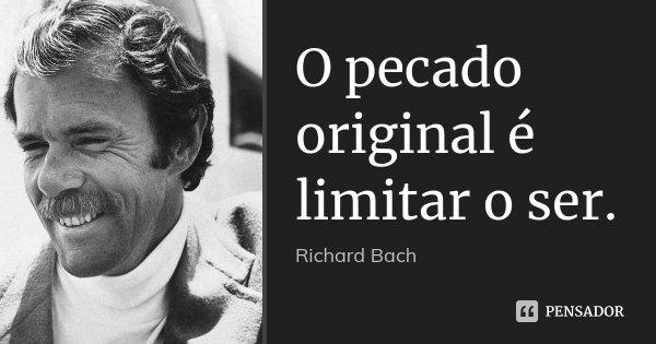 O pecado original é limitar o ser.... Frase de Richard Bach.