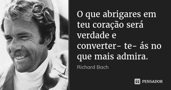 O que abrigares em teu coração será verdade e converter- te- ás no que mais admira.... Frase de Richard Bach.