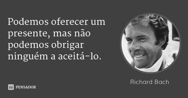 Podemos oferecer um presente, mas não podemos obrigar ninguém a aceitá-lo.... Frase de Richard Bach.