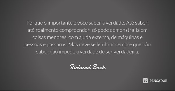 Porque o importante é você saber a verdade. Até saber, até realmente compreender, só pode demonstrá-la em coisas menores, com ajuda externa, de máquinas e pesso... Frase de Richard Bach.