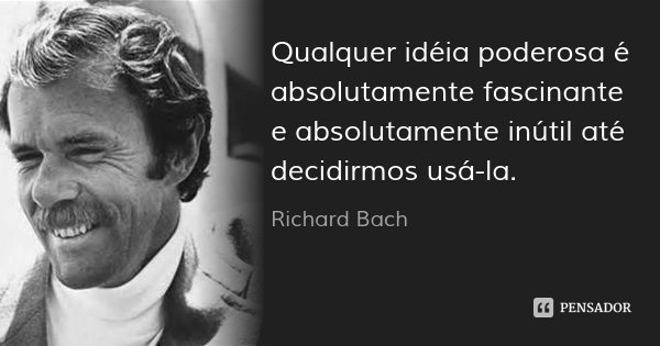 Qualquer idéia poderosa é absolutamente fascinante e absolutamente inútil até decidirmos usá-la.... Frase de Richard Bach.