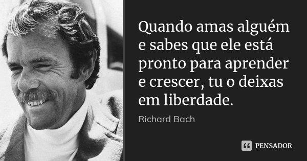 Quando amas alguém e sabes que ele está pronto para aprender e crescer, tu o deixas em liberdade.... Frase de Richard Bach.