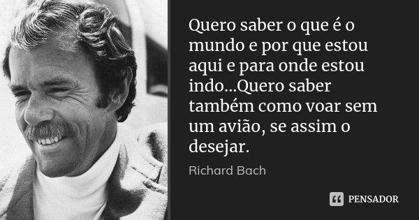 Quero saber o que é o mundo e por que estou aqui e para onde estou indo...Quero saber também como voar sem um avião, se assim o desejar.... Frase de Richard Bach.