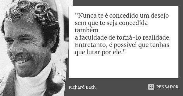 """""""Nunca te é concedido um desejo sem que te seja concedida também a faculdade de torná-lo realidade. Entretanto, é possível que tenhas que lutar por ele.&qu... Frase de (Richard Bach)."""