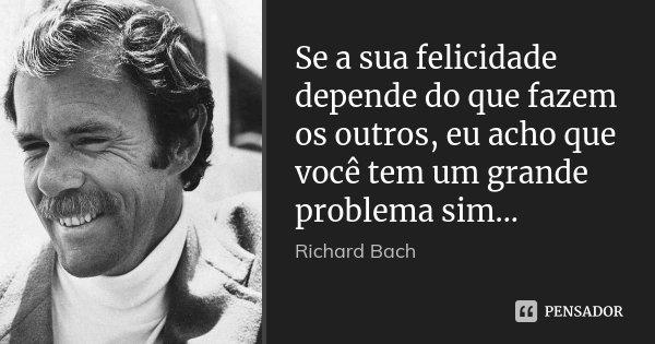 Se a sua felicidade depende do que fazem os outros, eu acho que você tem um grande problema sim...... Frase de Richard Bach.