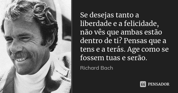 Se desejas tanto a liberdade e a felicidade, não vês que ambas estão dentro de ti? Pensas que a tens e a terás. Age como se fossem tuas e serão.... Frase de Richard Bach.