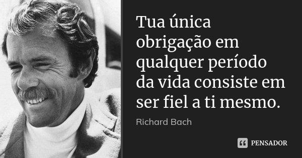Tua única obrigação em qualquer período da vida consiste em ser fiel a ti mesmo.... Frase de Richard Bach.