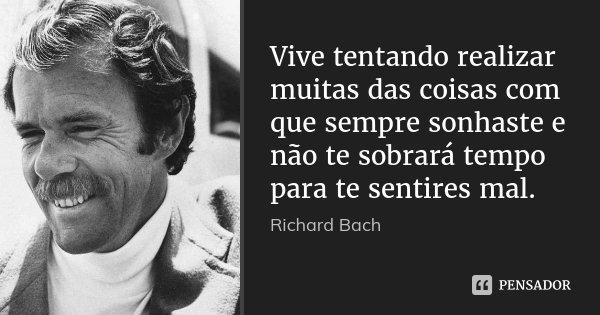 Vive tentando realizar muitas das coisas com que sempre sonhaste e não te sobrará tempo para te sentires mal.... Frase de Richard Bach.