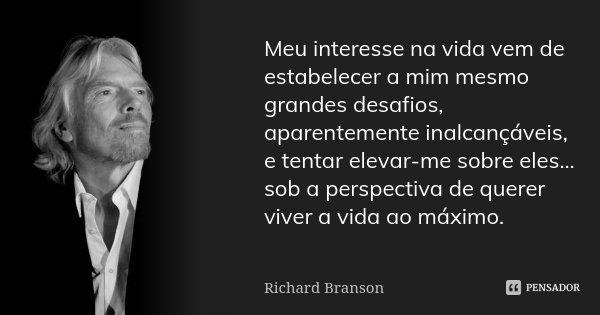Meu interesse na vida vem de estabelecer a mim mesmo grandes desafios, aparentemente inalcançáveis, e tentar elevar-me sobre eles... sob a perspectiva de querer... Frase de Richard Branson.
