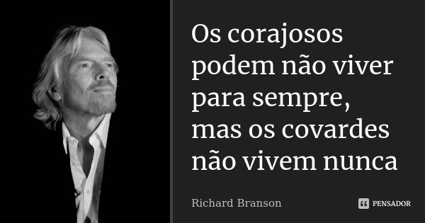 Os corajosos podem não viver para sempre, mas os covardes não vivem nunca... Frase de Richard Branson.