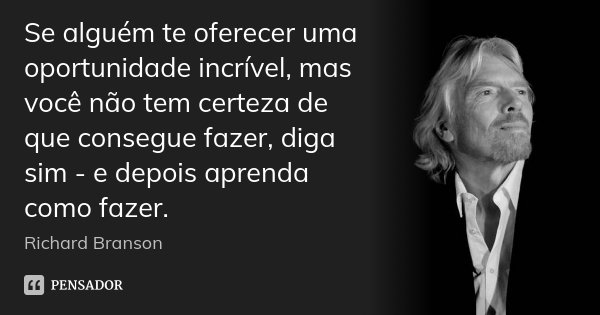 Se alguém te oferecer uma oportunidade incrível, mas você não tem certeza de que consegue fazer, diga sim - e depois aprenda como fazer.... Frase de Richard Branson.