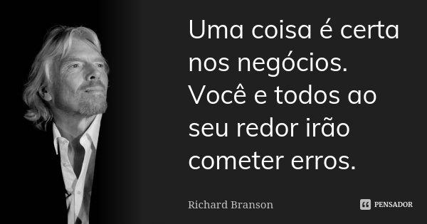 Uma coisa é certa nos negócios. Você e todos ao seu redor irão cometer erros.... Frase de Richard Branson.