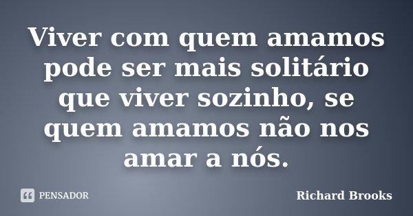 Viver com quem amamos pode ser mais solitário que viver sozinho, se quem amamos não nos amar a nós.... Frase de Richard Brooks.