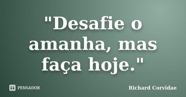 """""""Desafie o amanha, mas faça hoje.""""... Frase de Richard Corvidae."""