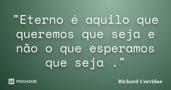 """""""Eterno é aquilo que queremos que seja e não o que esperamos que seja .""""... Frase de Richard Corvidae."""