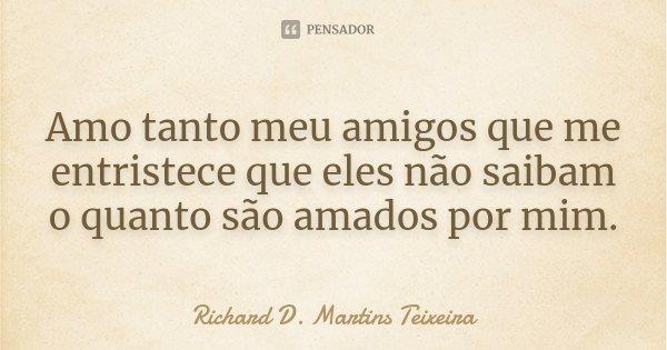 Amo tanto meu amigos que me entristece que eles não saibam o quanto são amados por mim.... Frase de Richard D. Martins Teixeira.