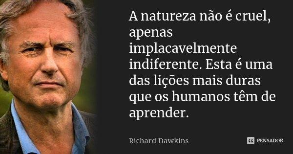 (...) a natureza não é cruel, apenas implacavelmente indiferente. Esta é uma das lições mais duras que os humanos têm de aprender.... Frase de Richard Dawkins.