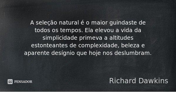 A seleção natural é o maior guindaste de todos os tempos. Ela elevou a vida da simplicidade primeva a altitudes estonteantes de complexidade, beleza e aparente ... Frase de Richard Dawkins.
