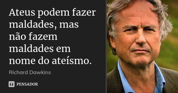 Ateus podem fazer maldades, mas não fazem maldades em nome do ateísmo.... Frase de Richard Dawkins.