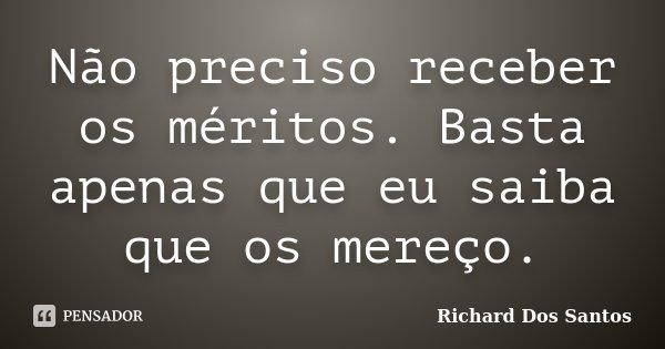 Não preciso receber os méritos. Basta apenas que eu saiba que os mereço.... Frase de Richard Dos Santos.