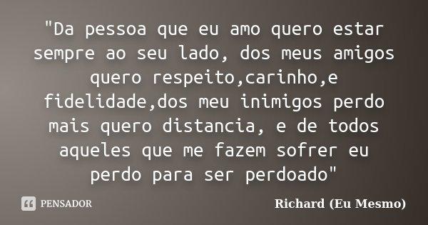 """Da pessoa que eu amo quero estar sempre ao seu lado, dos meus amigos quero respeito,carinho,e fidelidade,dos meu inimigos perdo mais quero distancia, e de... Frase de Richard (Eu Mesmo)."