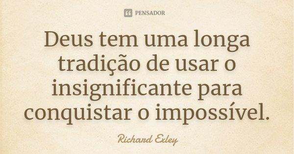 Deus tem uma longa tradição de usar o insignificante para conquistar o impossível... Frase de Richard Exley.