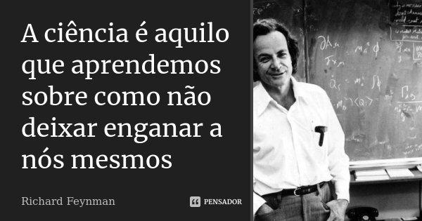 A ciência é aquilo que aprendemos sobre como não deixar enganar a nós mesmos... Frase de Richard Feynman.