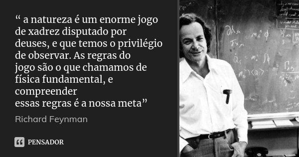 """"""" a natureza é um enorme jogo de xadrez disputado por deuses, e que temos o privilégio de observar. As regras do jogo são o que chamamos de física fundamental, ... Frase de Richard Feynman."""