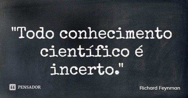 """""""Todo conhecimento científico é incerto.""""... Frase de Richard Feynman."""
