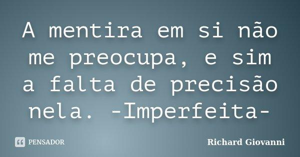 A mentira em si não me preocupa, e sim a falta de precisão nela. -Imperfeita-... Frase de Richard Giovanni.