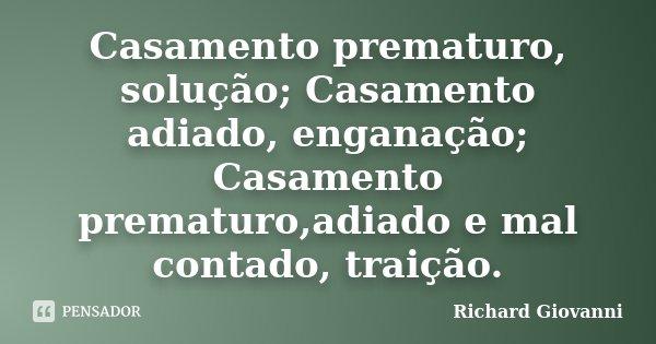 Casamento prematuro, solução; Casamento adiado, enganação; Casamento prematuro,adiado e mal contado, traição.... Frase de Richard Giovanni.